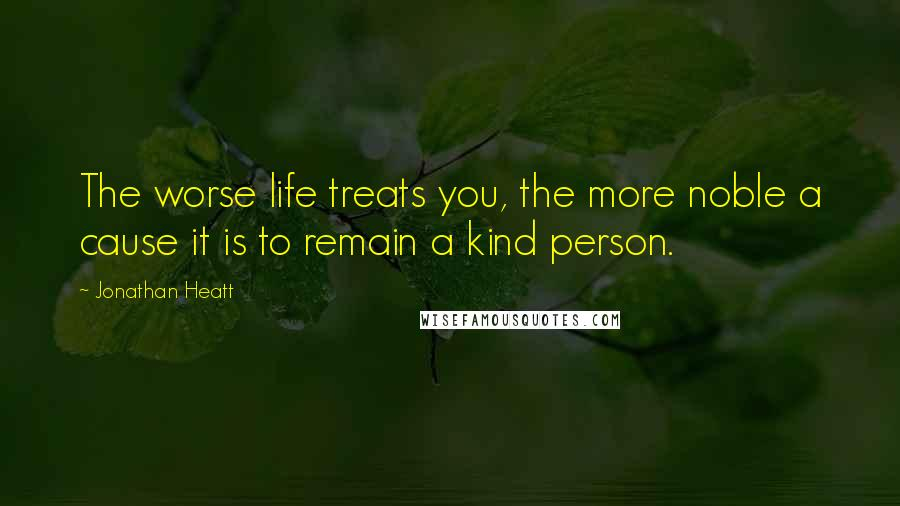 Jonathan Heatt quotes: The worse life treats you, the more noble a cause it is to remain a kind person.