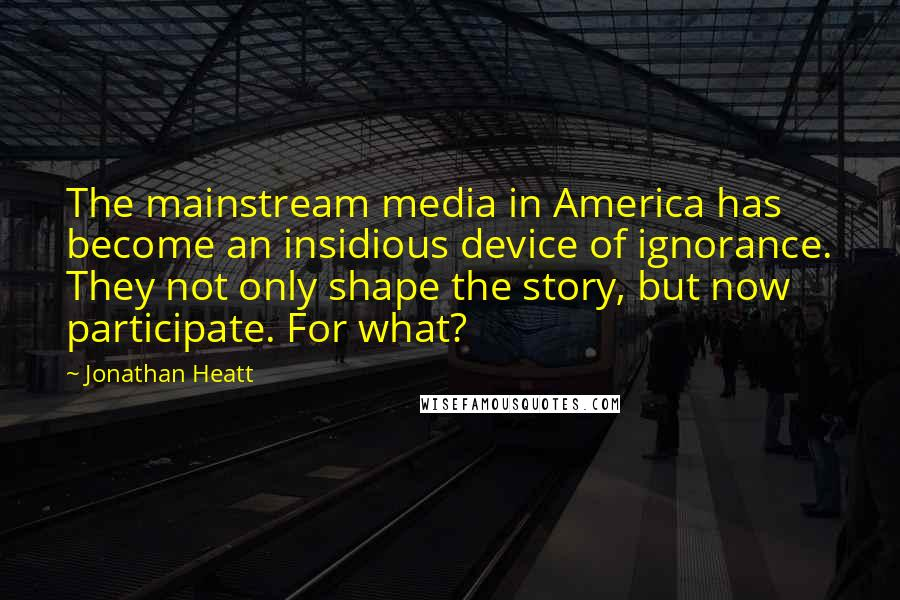 Jonathan Heatt quotes: The mainstream media in America has become an insidious device of ignorance. They not only shape the story, but now participate. For what?