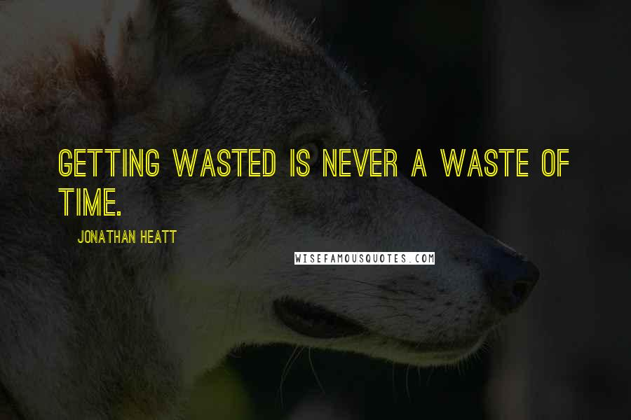 Jonathan Heatt quotes: Getting wasted is never a waste of time.