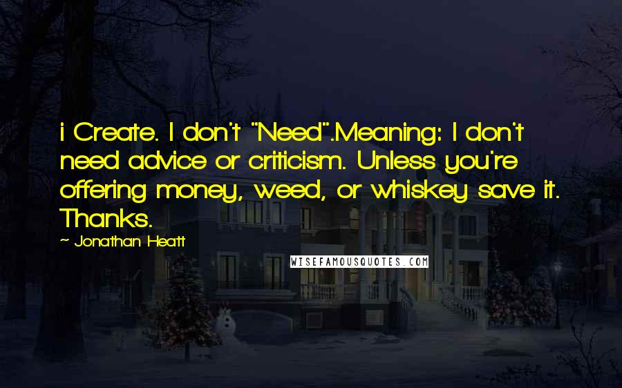 "Jonathan Heatt quotes: i Create. I don't ""Need"".Meaning: I don't need advice or criticism. Unless you're offering money, weed, or whiskey save it. Thanks."