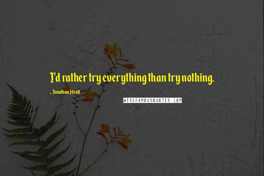 Jonathan Heatt quotes: I'd rather try everything than try nothing.
