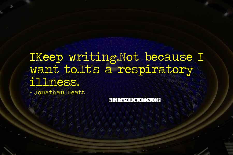 Jonathan Heatt quotes: IKeep writing.Not because I want to.It's a respiratory illness.