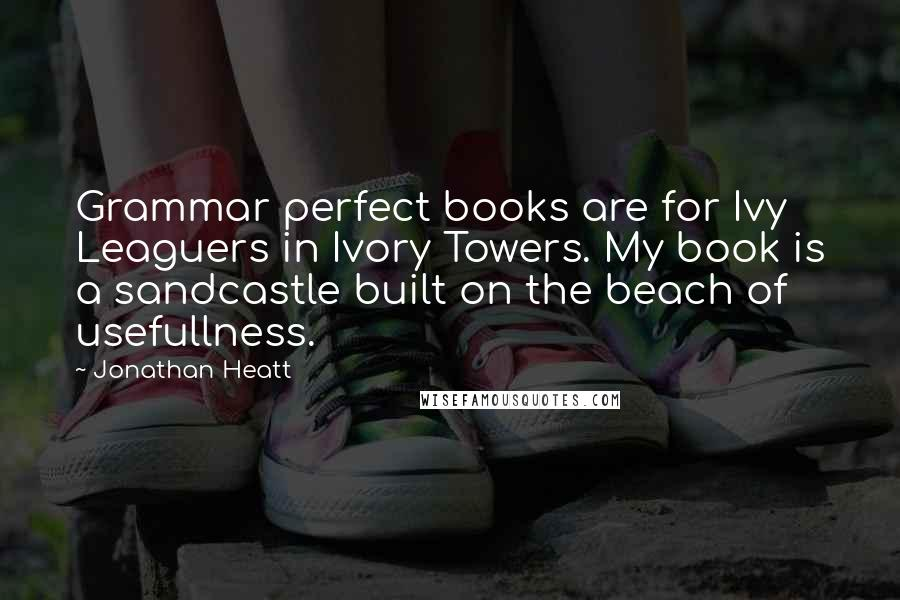 Jonathan Heatt quotes: Grammar perfect books are for Ivy Leaguers in Ivory Towers. My book is a sandcastle built on the beach of usefullness.