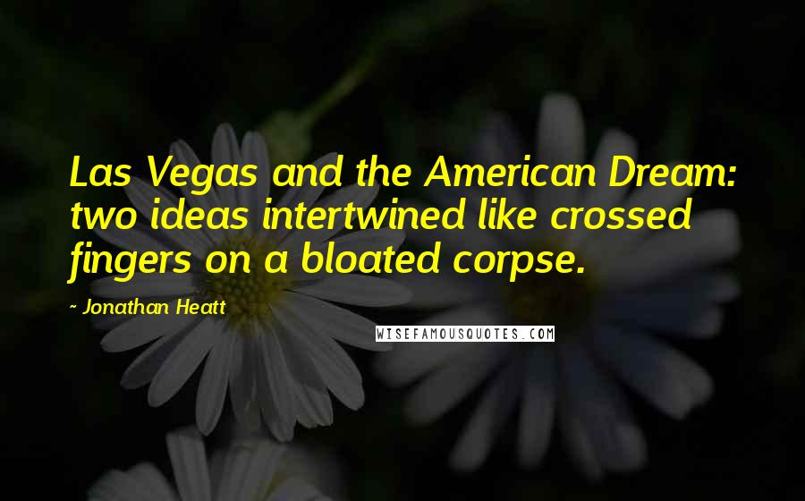 Jonathan Heatt quotes: Las Vegas and the American Dream: two ideas intertwined like crossed fingers on a bloated corpse.