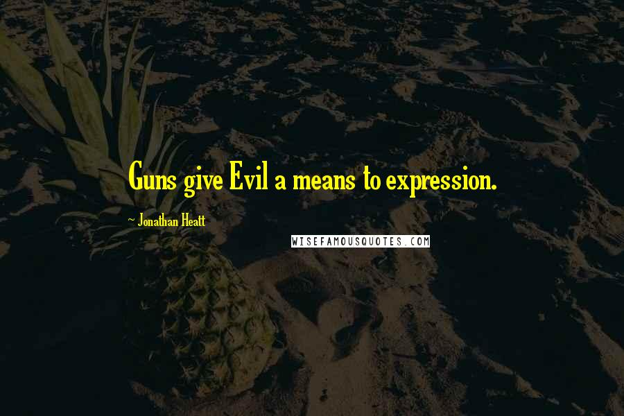 Jonathan Heatt quotes: Guns give Evil a means to expression.