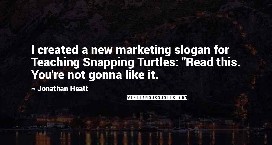 "Jonathan Heatt quotes: I created a new marketing slogan for Teaching Snapping Turtles: ""Read this. You're not gonna like it."