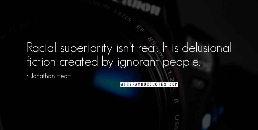Jonathan Heatt quotes: Racial superiority isn't real. It is delusional fiction created by ignorant people.