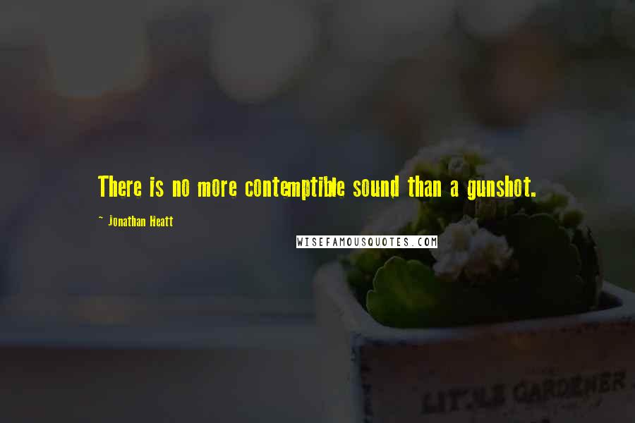 Jonathan Heatt quotes: There is no more contemptible sound than a gunshot.