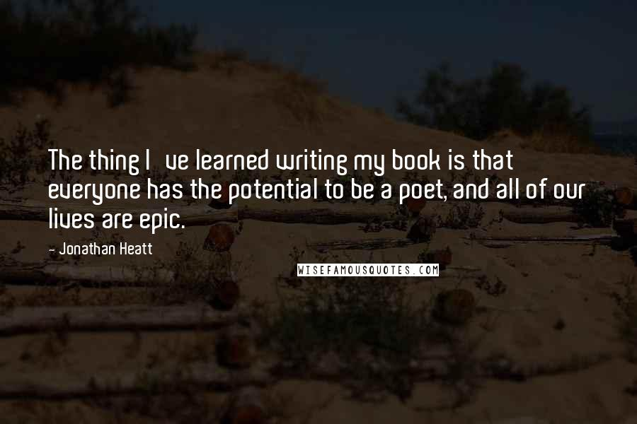 Jonathan Heatt quotes: The thing I've learned writing my book is that everyone has the potential to be a poet, and all of our lives are epic.