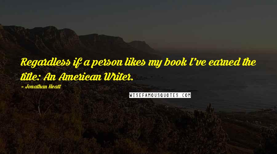 Jonathan Heatt quotes: Regardless if a person likes my book I've earned the title: An American Writer.