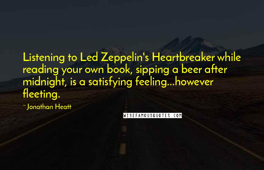 Jonathan Heatt quotes: Listening to Led Zeppelin's Heartbreaker while reading your own book, sipping a beer after midnight, is a satisfying feeling...however fleeting.