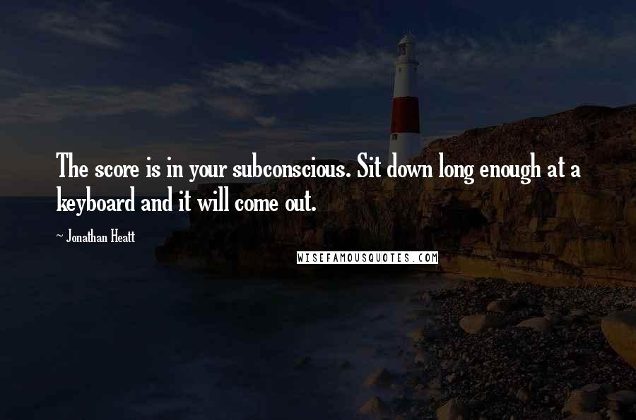 Jonathan Heatt quotes: The score is in your subconscious. Sit down long enough at a keyboard and it will come out.