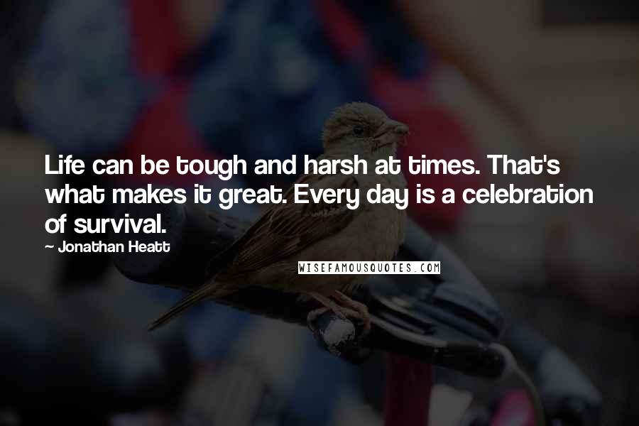 Jonathan Heatt quotes: Life can be tough and harsh at times. That's what makes it great. Every day is a celebration of survival.