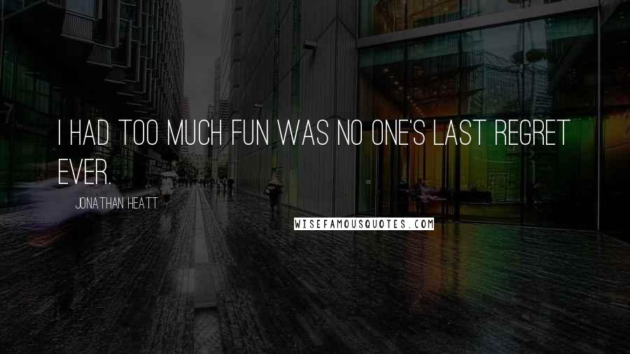 Jonathan Heatt quotes: I had too much fun was no one's last regret ever.