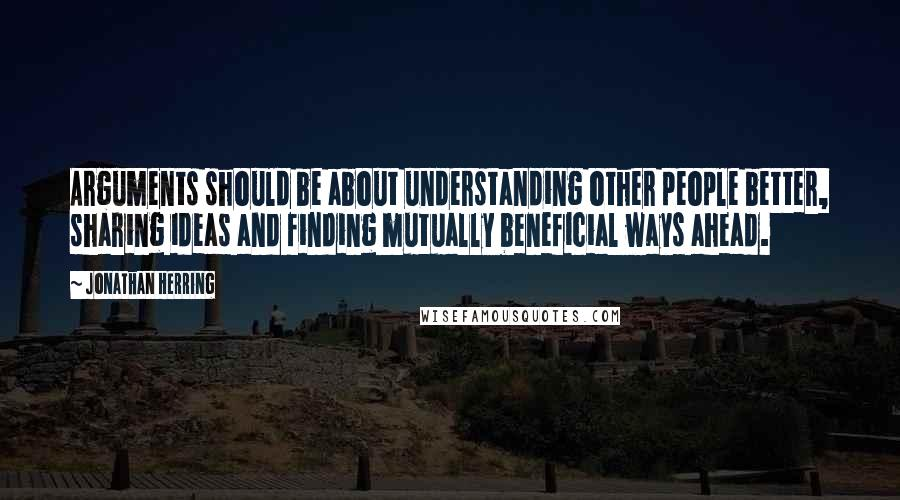 Jonathan Herring quotes: Arguments should be about understanding other people better, sharing ideas and finding mutually beneficial ways ahead.