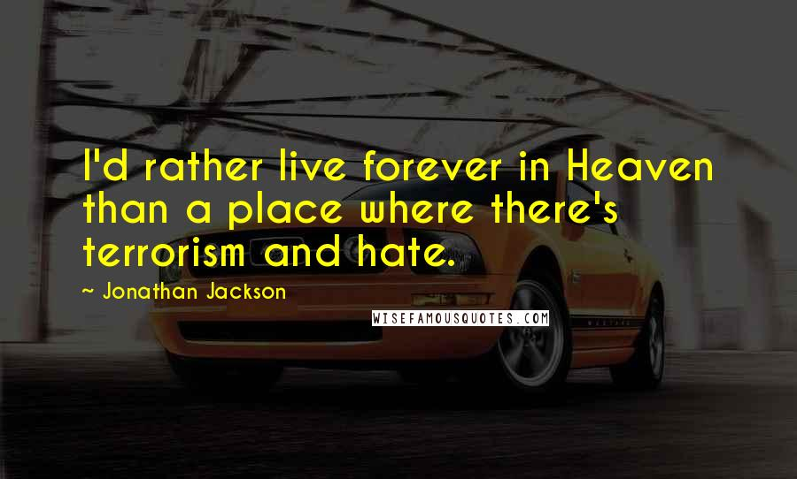 Jonathan Jackson quotes: I'd rather live forever in Heaven than a place where there's terrorism and hate.