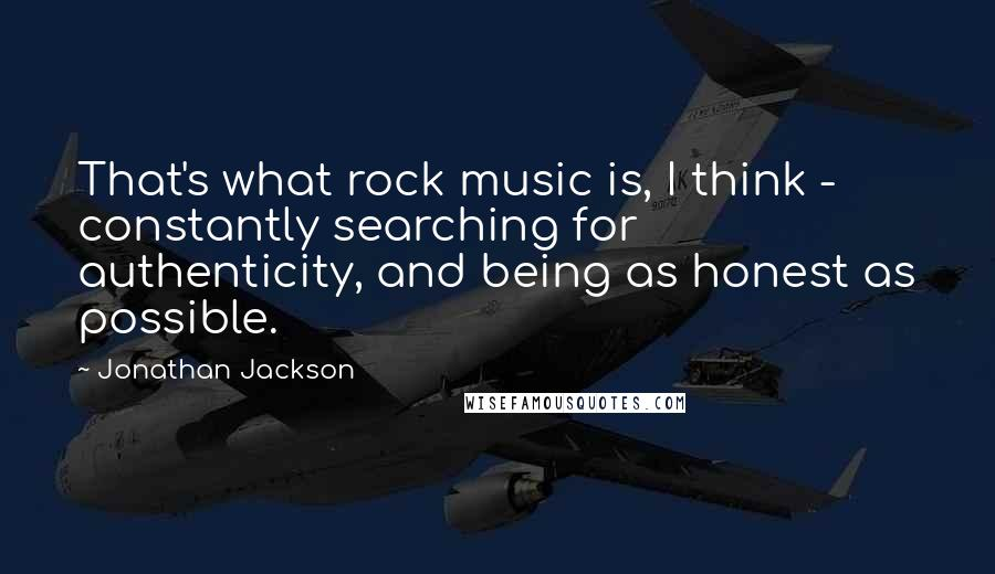 Jonathan Jackson quotes: That's what rock music is, I think - constantly searching for authenticity, and being as honest as possible.
