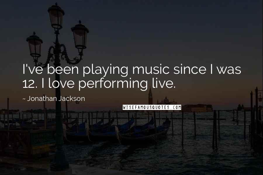 Jonathan Jackson quotes: I've been playing music since I was 12. I love performing live.