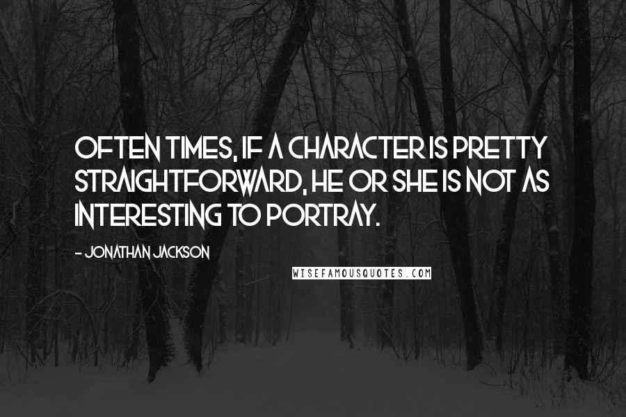Jonathan Jackson quotes: Often times, if a character is pretty straightforward, he or she is not as interesting to portray.