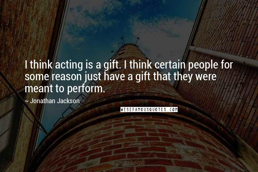 Jonathan Jackson quotes: I think acting is a gift. I think certain people for some reason just have a gift that they were meant to perform.