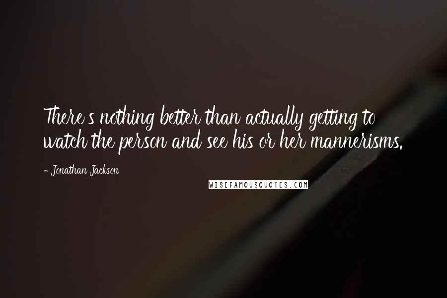 Jonathan Jackson quotes: There's nothing better than actually getting to watch the person and see his or her mannerisms.