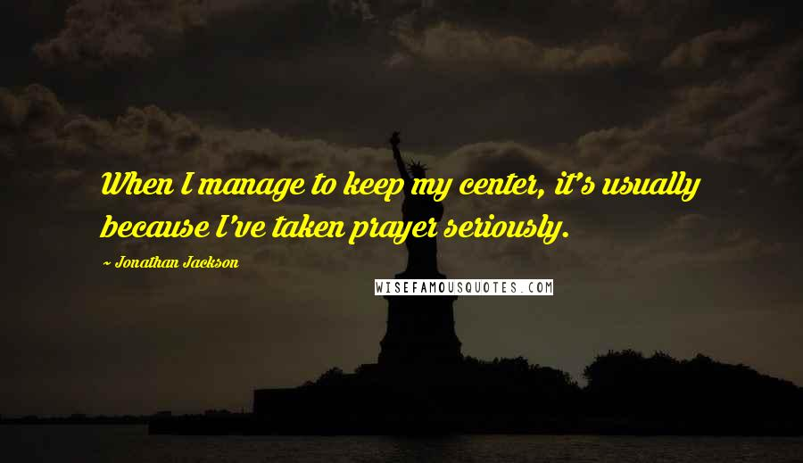 Jonathan Jackson quotes: When I manage to keep my center, it's usually because I've taken prayer seriously.