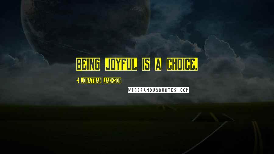 Jonathan Jackson quotes: Being joyful is a choice.