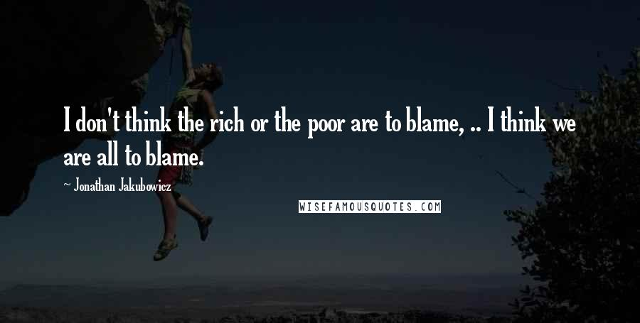 Jonathan Jakubowicz quotes: I don't think the rich or the poor are to blame, .. I think we are all to blame.