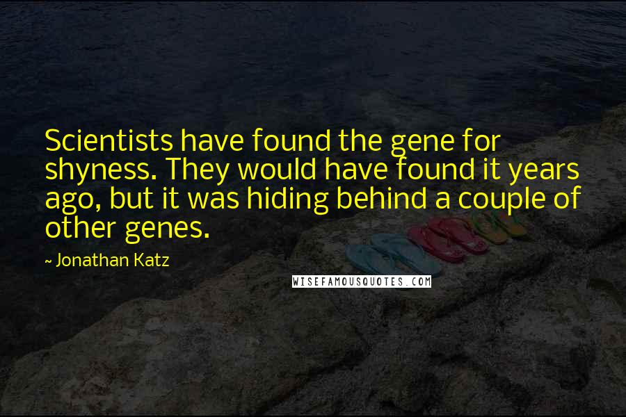 Jonathan Katz quotes: Scientists have found the gene for shyness. They would have found it years ago, but it was hiding behind a couple of other genes.