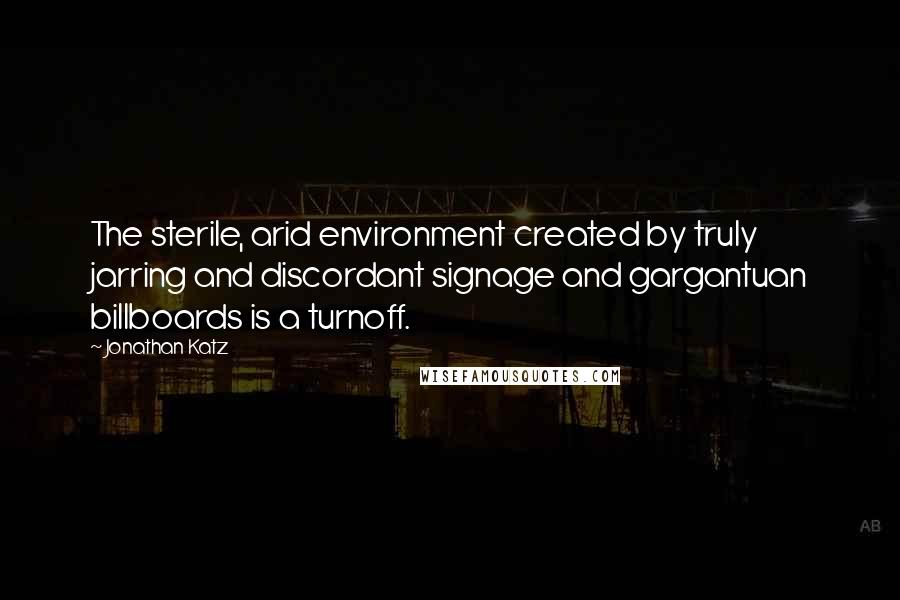 Jonathan Katz quotes: The sterile, arid environment created by truly jarring and discordant signage and gargantuan billboards is a turnoff.