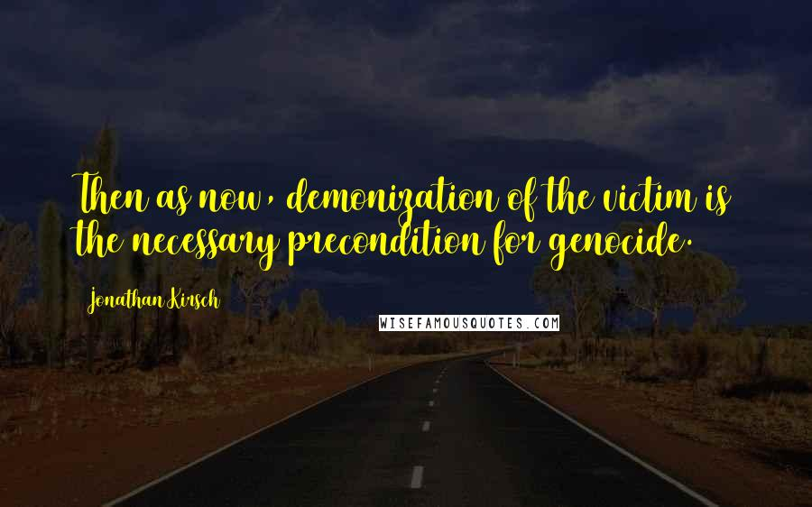 Jonathan Kirsch quotes: Then as now, demonization of the victim is the necessary precondition for genocide.