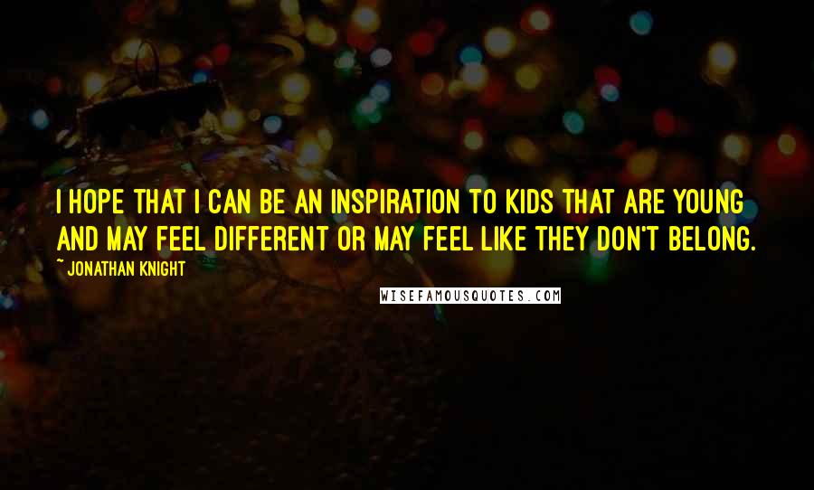 Jonathan Knight quotes: I hope that I can be an inspiration to kids that are young and may feel different or may feel like they don't belong.