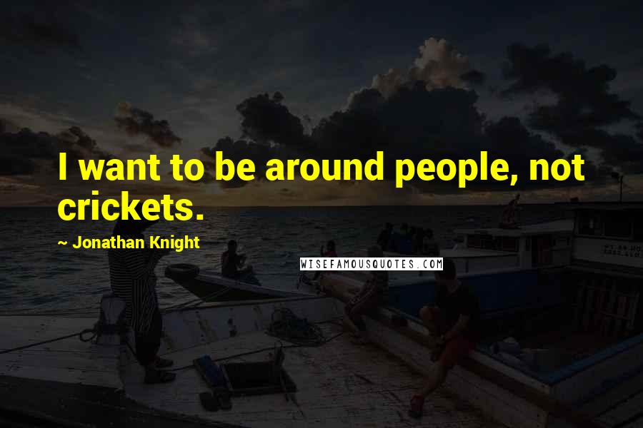 Jonathan Knight quotes: I want to be around people, not crickets.