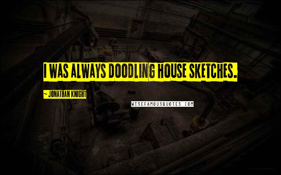 Jonathan Knight quotes: I was always doodling house sketches.