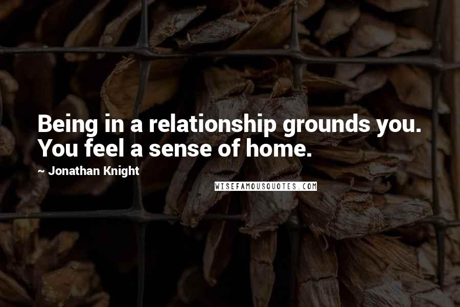 Jonathan Knight quotes: Being in a relationship grounds you. You feel a sense of home.