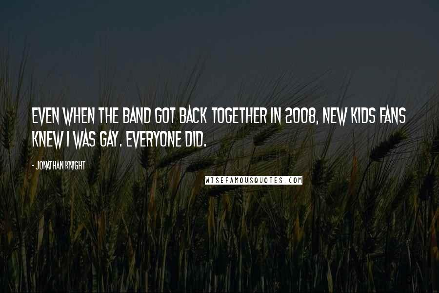 Jonathan Knight quotes: Even when the band got back together in 2008, New Kids fans knew I was gay. Everyone did.
