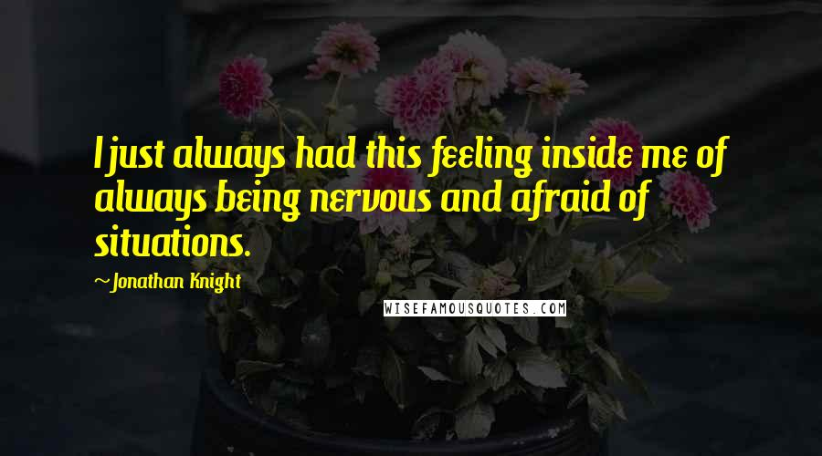 Jonathan Knight quotes: I just always had this feeling inside me of always being nervous and afraid of situations.