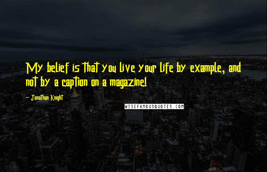 Jonathan Knight quotes: My belief is that you live your life by example, and not by a caption on a magazine!
