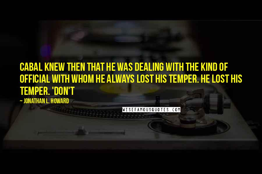 Jonathan L. Howard quotes: Cabal knew then that he was dealing with the kind of official with whom he always lost his temper. He lost his temper. 'Don't
