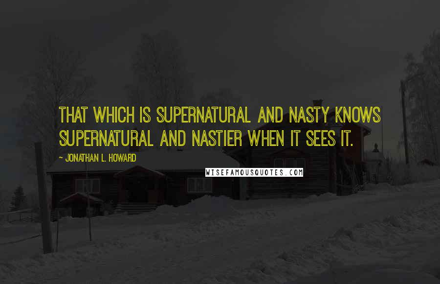 Jonathan L. Howard quotes: That which is supernatural and nasty knows supernatural and nastier when it sees it.