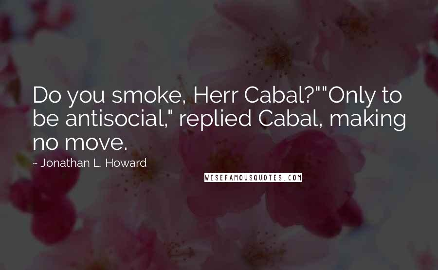 "Jonathan L. Howard quotes: Do you smoke, Herr Cabal?""""Only to be antisocial,"" replied Cabal, making no move."