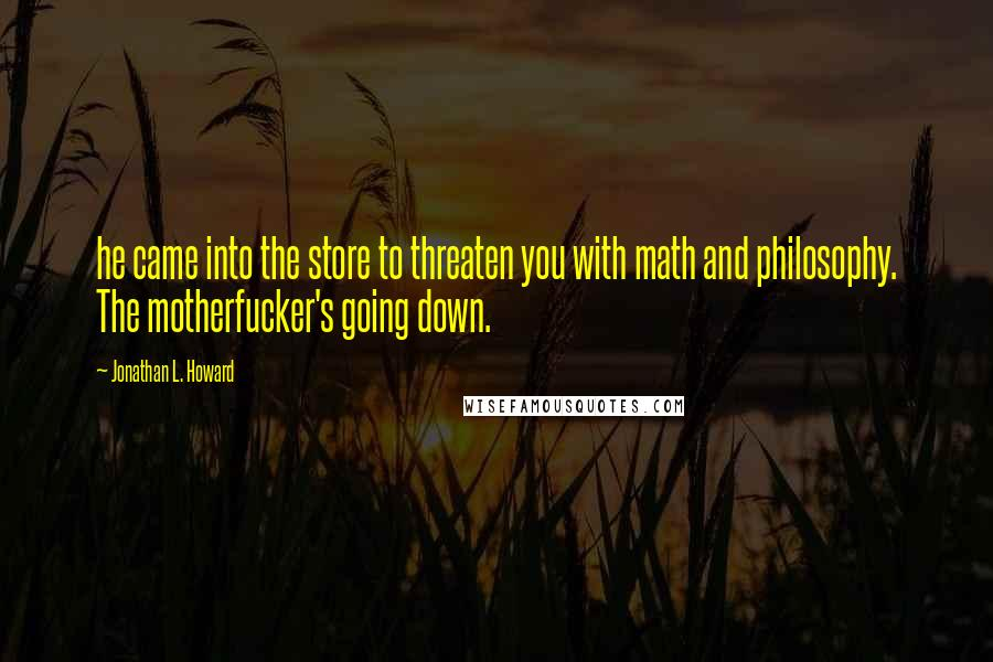 Jonathan L. Howard quotes: he came into the store to threaten you with math and philosophy. The motherfucker's going down.