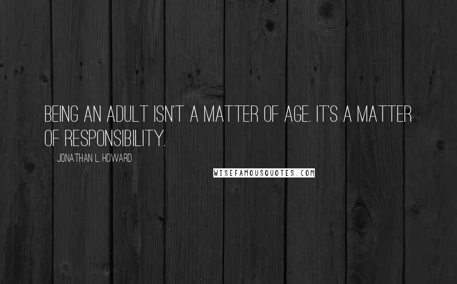 Jonathan L. Howard quotes: Being an adult isn't a matter of age. It's a matter of responsibility.