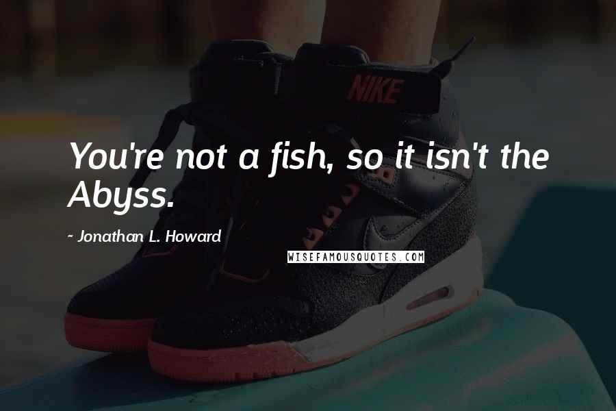 Jonathan L. Howard quotes: You're not a fish, so it isn't the Abyss.