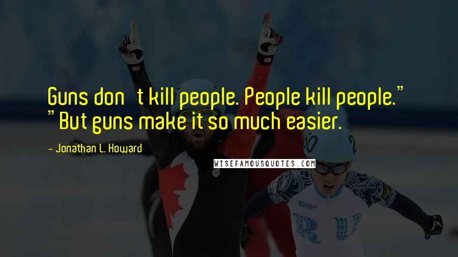 "Jonathan L. Howard quotes: Guns don't kill people. People kill people."" ""But guns make it so much easier."