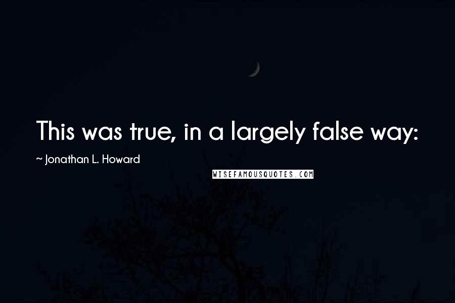 Jonathan L. Howard quotes: This was true, in a largely false way: