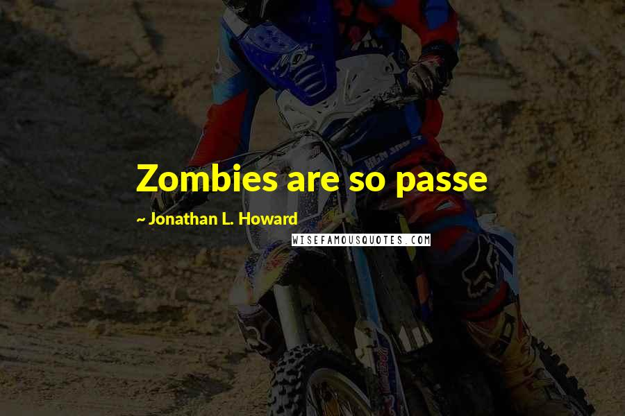 Jonathan L. Howard quotes: Zombies are so passe