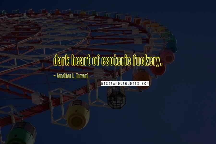 Jonathan L. Howard quotes: dark heart of esoteric fuckery,