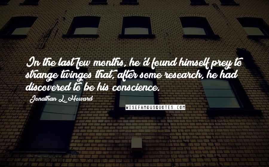 Jonathan L. Howard quotes: In the last few months, he'd found himself prey to strange twinges that, after some research, he had discovered to be his conscience.