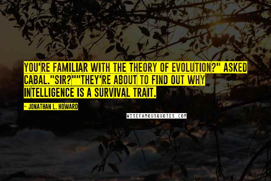 "Jonathan L. Howard quotes: You're familiar with the theory of evolution?"" asked Cabal.""Sir?""""They're about to find out why intelligence is a survival trait."